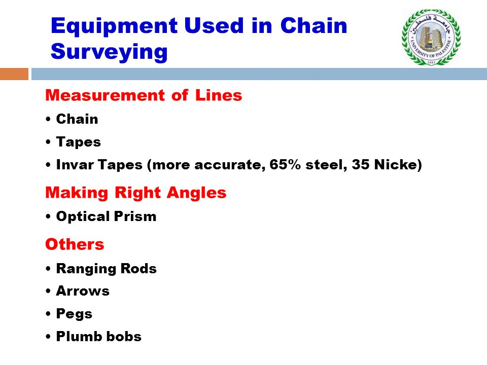 Equipment Used in Chain Surveying Measurement of Lines Chain Tapes Invar Tapes (more accurate, 65% steel, 35 Nicke) Making Right Angles Optical Prism