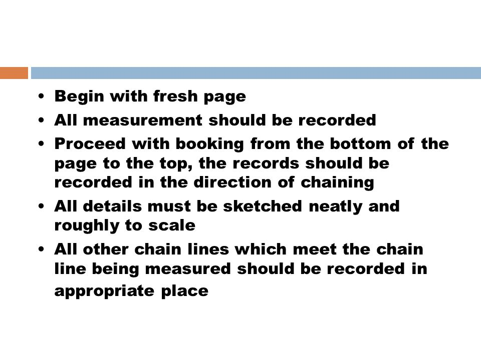 Begin with fresh page All measurement should be recorded Proceed with booking from the bottom of the page to the top, the records should be recorded i