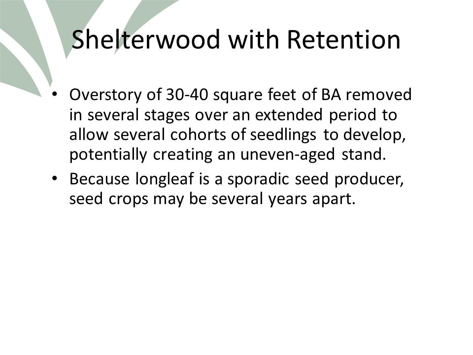 Click to edit Master title style Shelterwood with Retention Overstory of 30-40 square feet of BA removed in several stages over an extended period to allow several cohorts of seedlings to develop, potentially creating an uneven-aged stand.