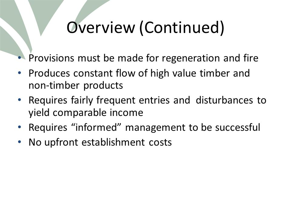 Click to edit Master title style Overview (Continued) Provisions must be made for regeneration and fire Produces constant flow of high value timber and non-timber products Requires fairly frequent entries and disturbances to yield comparable income Requires informed management to be successful No upfront establishment costs