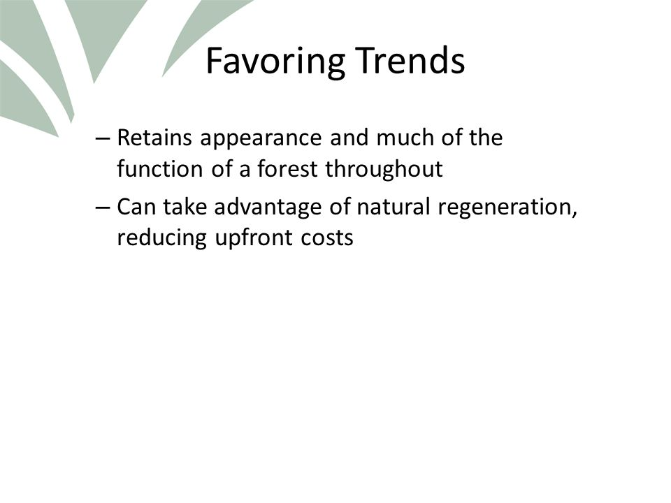 Click to edit Master title style Favoring Trends – Retains appearance and much of the function of a forest throughout – Can take advantage of natural regeneration, reducing upfront costs