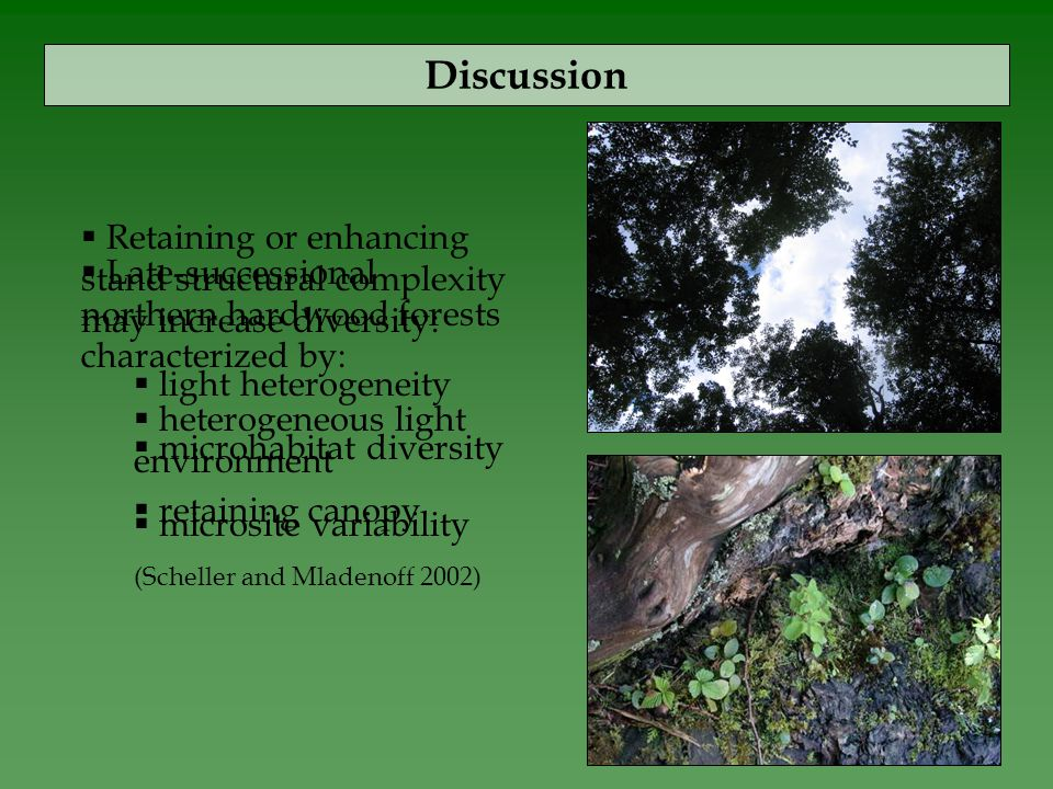 Discussion  Late-successional northern hardwood forests characterized by:  heterogeneous light environment  microsite variability (Scheller and Mladenoff 2002)  Retaining or enhancing stand structural complexity may increase diversity:  light heterogeneity  microhabitat diversity  retaining canopy