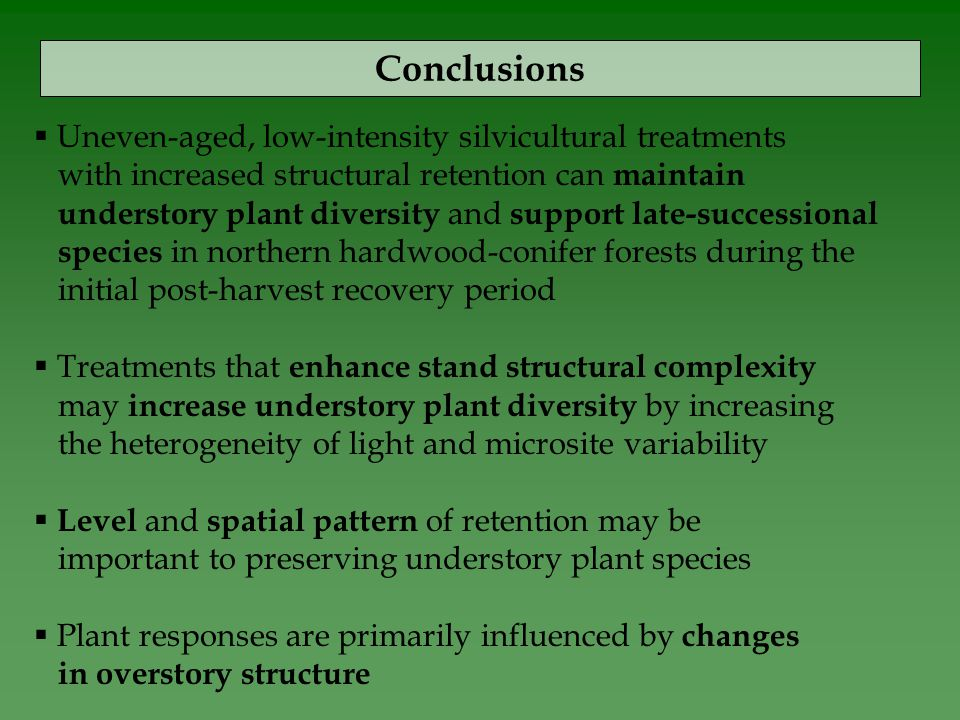 Conclusions  Uneven-aged, low-intensity silvicultural treatments with increased structural retention can maintain understory plant diversity and support late-successional species in northern hardwood-conifer forests during the initial post-harvest recovery period  Treatments that enhance stand structural complexity may increase understory plant diversity by increasing the heterogeneity of light and microsite variability  Level and spatial pattern of retention may be important to preserving understory plant species  Plant responses are primarily influenced by changes in overstory structure