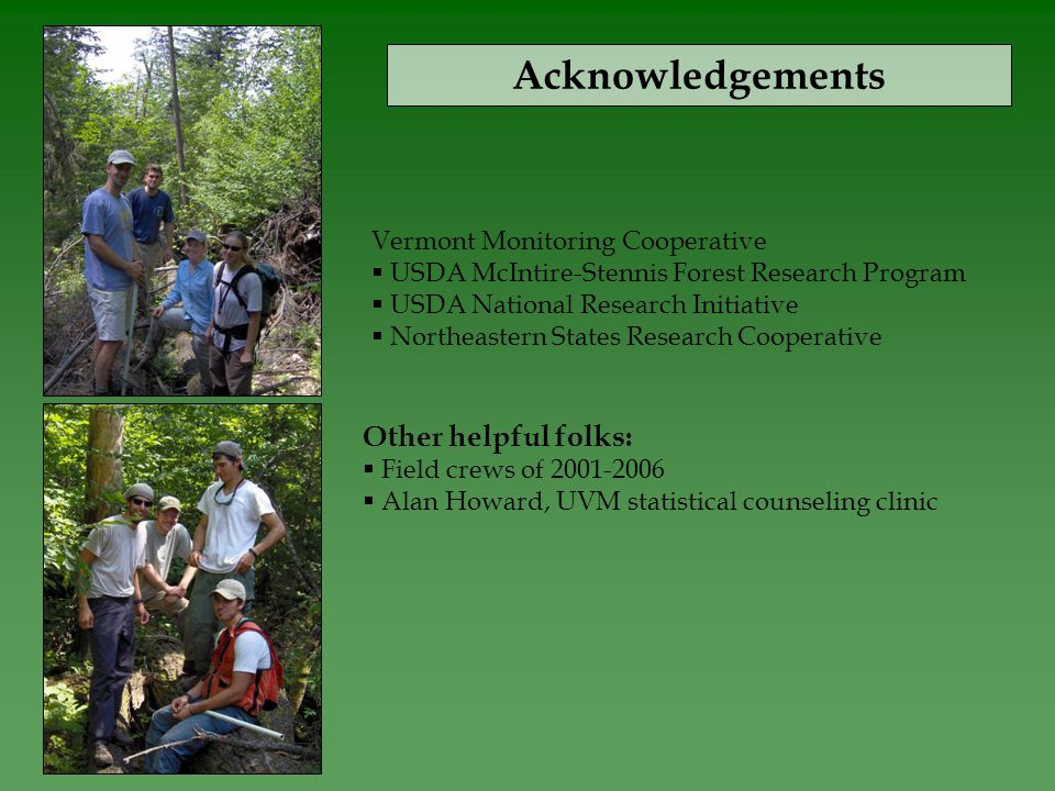 Acknowledgements Vermont Monitoring Cooperative  USDA McIntire-Stennis Forest Research Program  USDA National Research Initiative  Northeastern States Research Cooperative Other helpful folks:  Field crews of 2001-2006  Alan Howard, UVM statistical counseling clinic