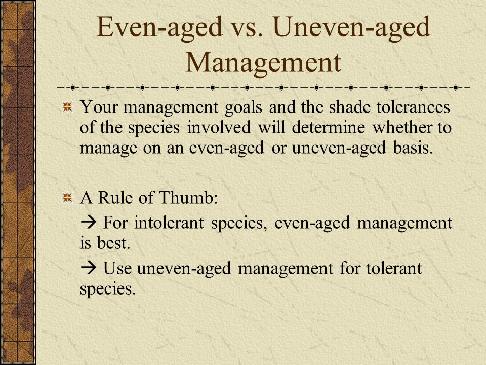 Even-aged vs. Uneven-aged Management Your management goals and the shade tolerances of the species involved will determine whether to manage on an eve