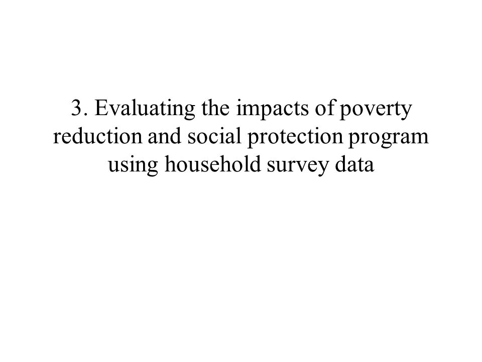 3. Evaluating the impacts of poverty reduction and social protection program using household survey data