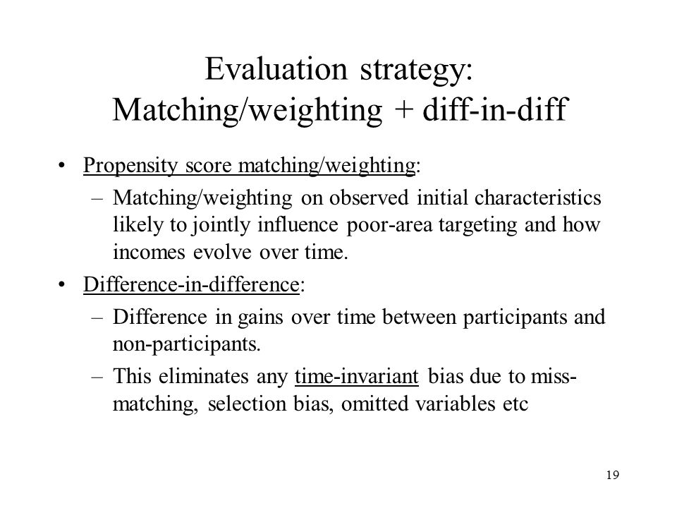 Evaluation strategy: Matching/weighting + diff-in-diff Propensity score matching/weighting: –Matching/weighting on observed initial characteristics likely to jointly influence poor-area targeting and how incomes evolve over time.