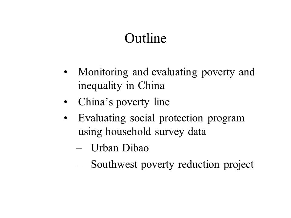 Outline Monitoring and evaluating poverty and inequality in China China's poverty line Evaluating social protection program using household survey data –Urban Dibao –Southwest poverty reduction project