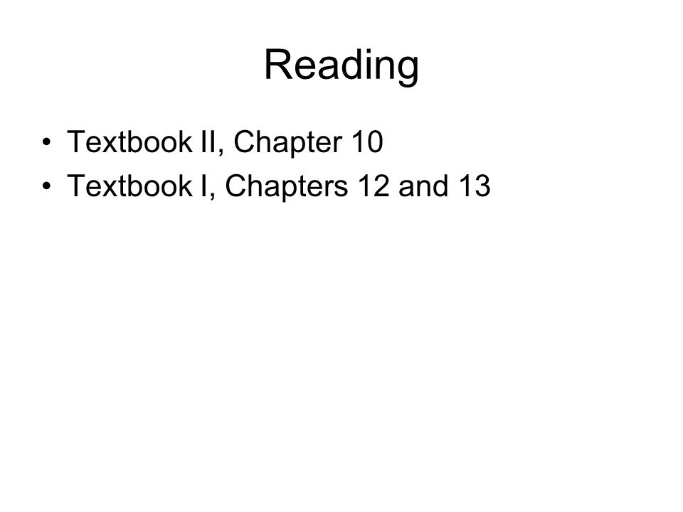 Reading Textbook II, Chapter 10 Textbook I, Chapters 12 and 13