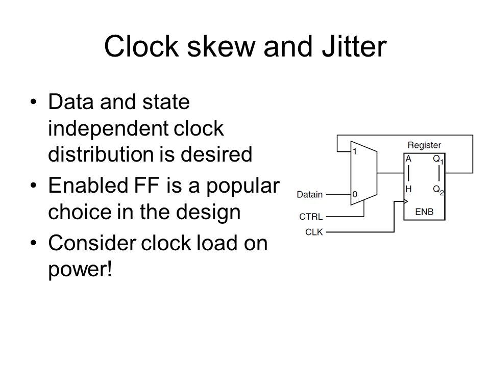 Clock skew and Jitter Data and state independent clock distribution is desired Enabled FF is a popular choice in the design Consider clock load on power!