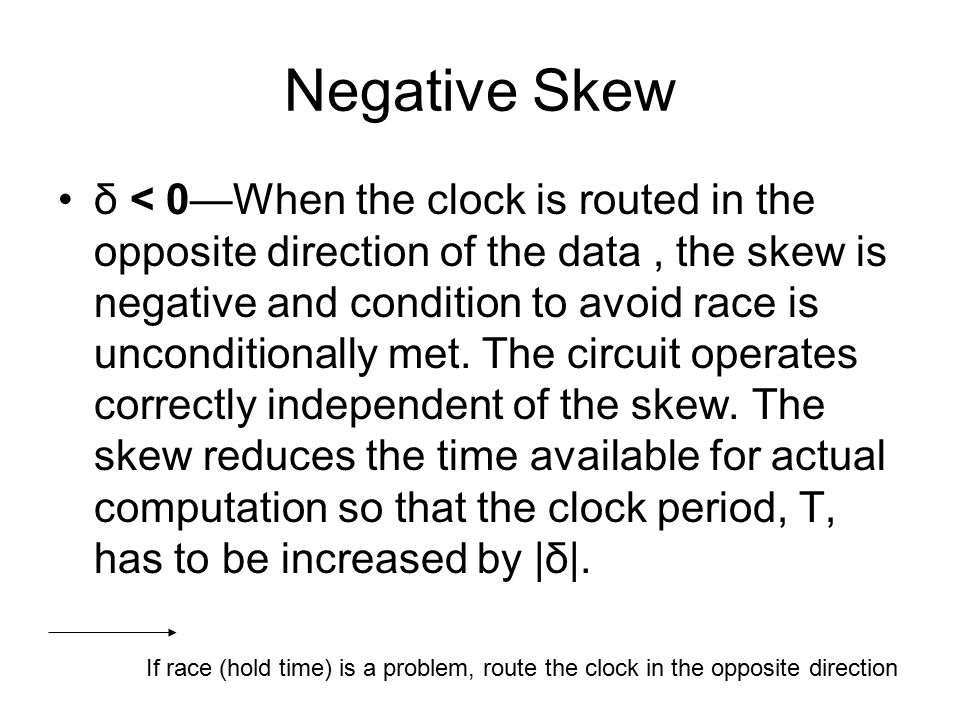 Negative Skew δ < 0—When the clock is routed in the opposite direction of the data, the skew is negative and condition to avoid race is unconditionally met.