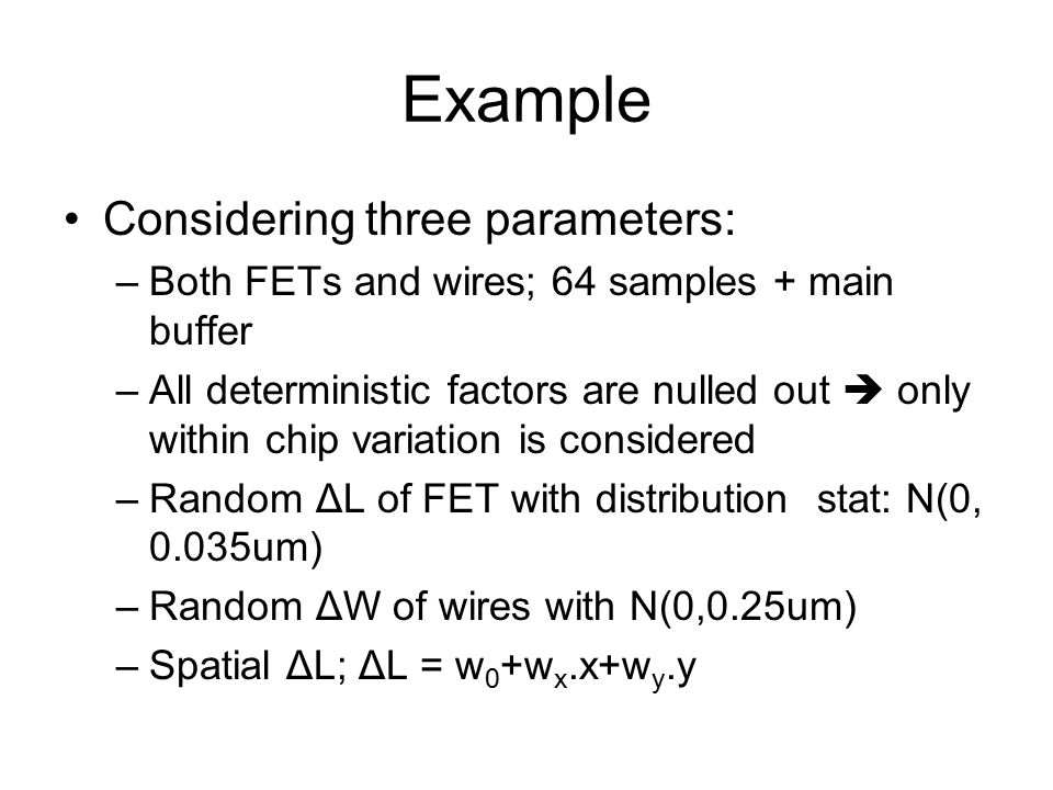Example Considering three parameters: –Both FETs and wires; 64 samples + main buffer –All deterministic factors are nulled out  only within chip variation is considered –Random ΔL of FET with distribution stat: N(0, 0.035um) –Random ΔW of wires with N(0,0.25um) –Spatial ΔL; ΔL = w 0 +w x.x+w y.y