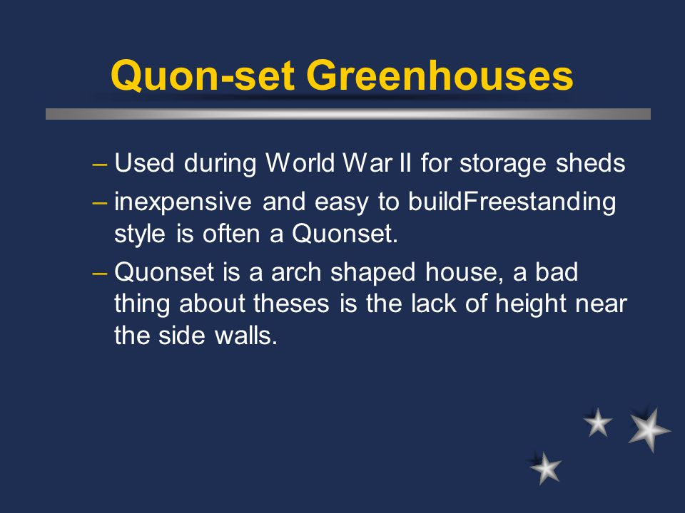 Quon-set Greenhouses –Used during World War II for storage sheds –inexpensive and easy to buildFreestanding style is often a Quonset. –Quonset is a ar