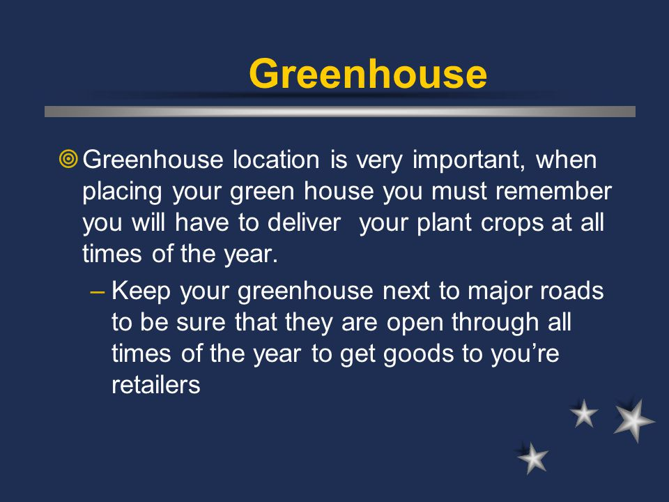 Greenhouse  Greenhouse location is very important, when placing your green house you must remember you will have to deliver your plant crops at all t
