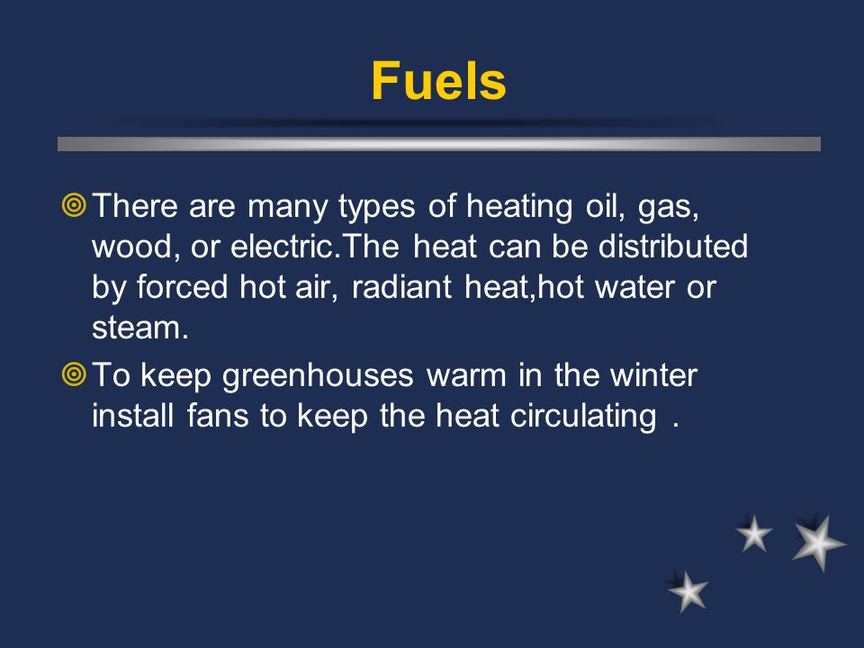  There are many types of heating oil, gas, wood, or electric.The heat can be distributed by forced hot air, radiant heat,hot water or steam.  To kee