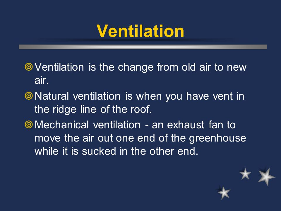 Ventilation  Ventilation is the change from old air to new air.  Natural ventilation is when you have vent in the ridge line of the roof.  Mechanic