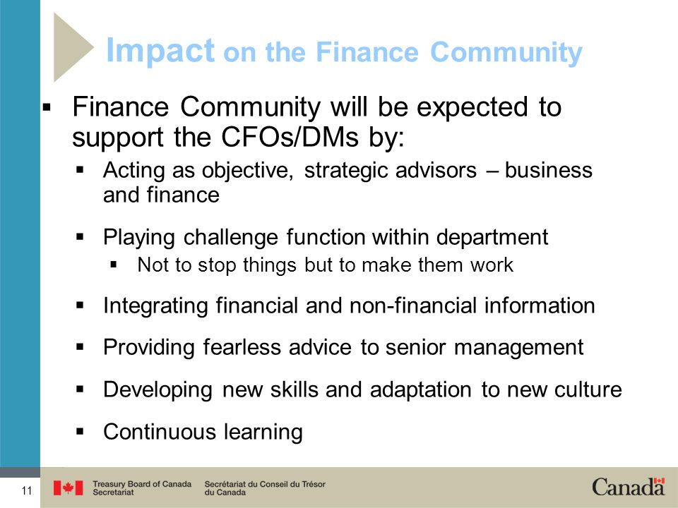 11 Impact on the Finance Community  Finance Community will be expected to support the CFOs/DMs by:  Acting as objective, strategic advisors – business and finance  Playing challenge function within department  Not to stop things but to make them work  Integrating financial and non-financial information  Providing fearless advice to senior management  Developing new skills and adaptation to new culture  Continuous learning