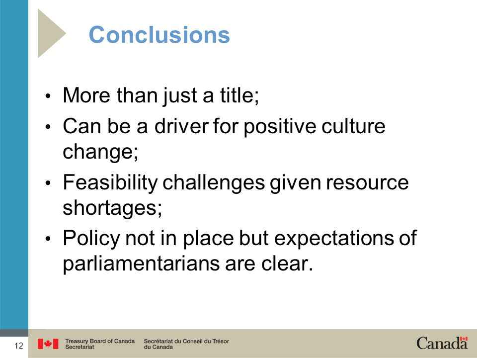 12 Conclusions More than just a title; Can be a driver for positive culture change; Feasibility challenges given resource shortages; Policy not in place but expectations of parliamentarians are clear.