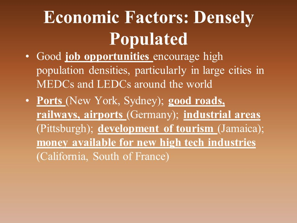 Economic Factors: Densely Populated Good job opportunities encourage high population densities, particularly in large cities in MEDCs and LEDCs around