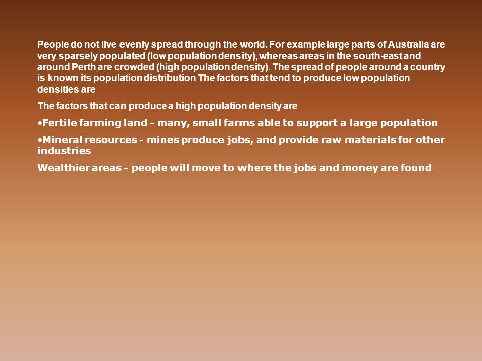 People do not live evenly spread through the world. For example large parts of Australia are very sparsely populated (low population density), whereas