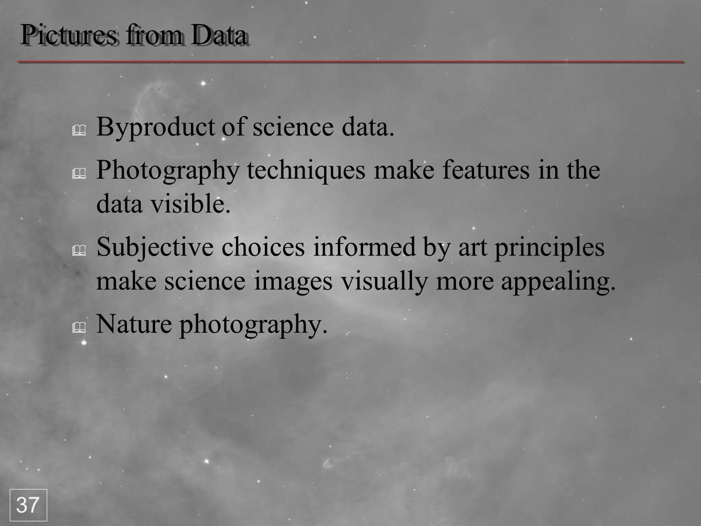 Pictures from Data ✦ Byproduct of science data. ✦ Photography techniques make features in the data visible. ✦ Subjective choices informed by art princ