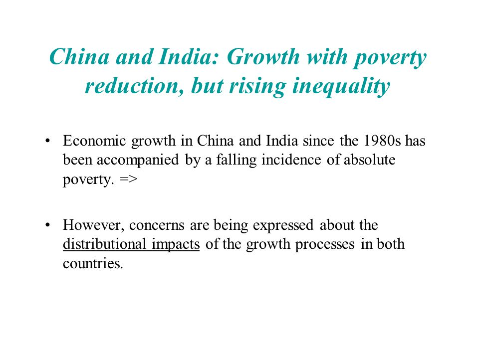 Good inequalities … reflect and reinforce market-based incentives that foster innovation, entrepreneurship and growth Examples for China –Household Responsibility System: initially inequality reducing, but then inequality increasing forces created –Wage de-compression: higher returns to schooling (from low base) Examples for India –Greater responsiveness of private investment flows to differences in the investment climate –Exploiting agglomeration economies in industrial location