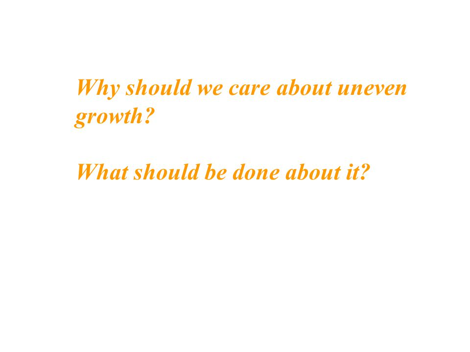 Why should we care about uneven growth? What should be done about it?