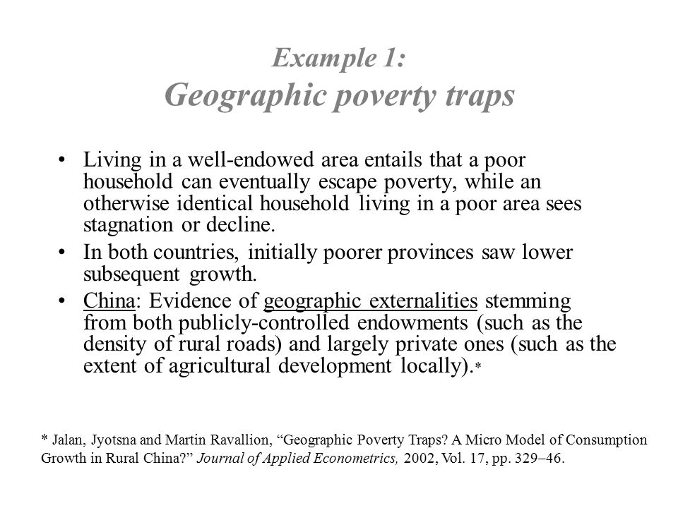 Example 1: Geographic poverty traps Living in a well-endowed area entails that a poor household can eventually escape poverty, while an otherwise iden