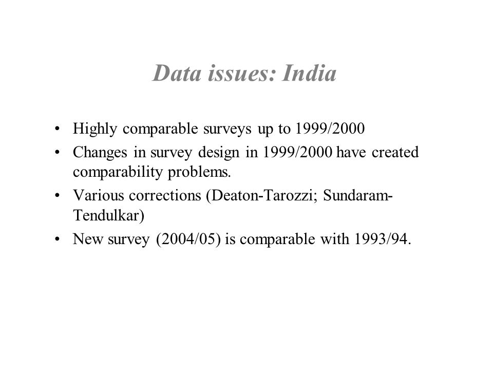 Data issues: India Highly comparable surveys up to 1999/2000 Changes in survey design in 1999/2000 have created comparability problems. Various correc