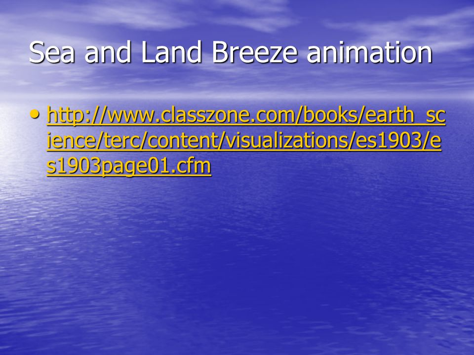 Sea and Land Breeze animation http://www.classzone.com/books/earth_sc ience/terc/content/visualizations/es1903/e s1903page01.cfm http://www.classzone.