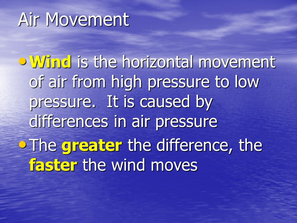 Air Movement Wind is the horizontal movement of air from high pressure to low pressure. It is caused by differences in air pressure Wind is the horizo
