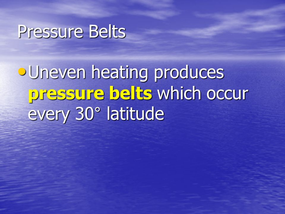 Pressure Belts Uneven heating produces pressure belts which occur every 30° latitude Uneven heating produces pressure belts which occur every 30° lati