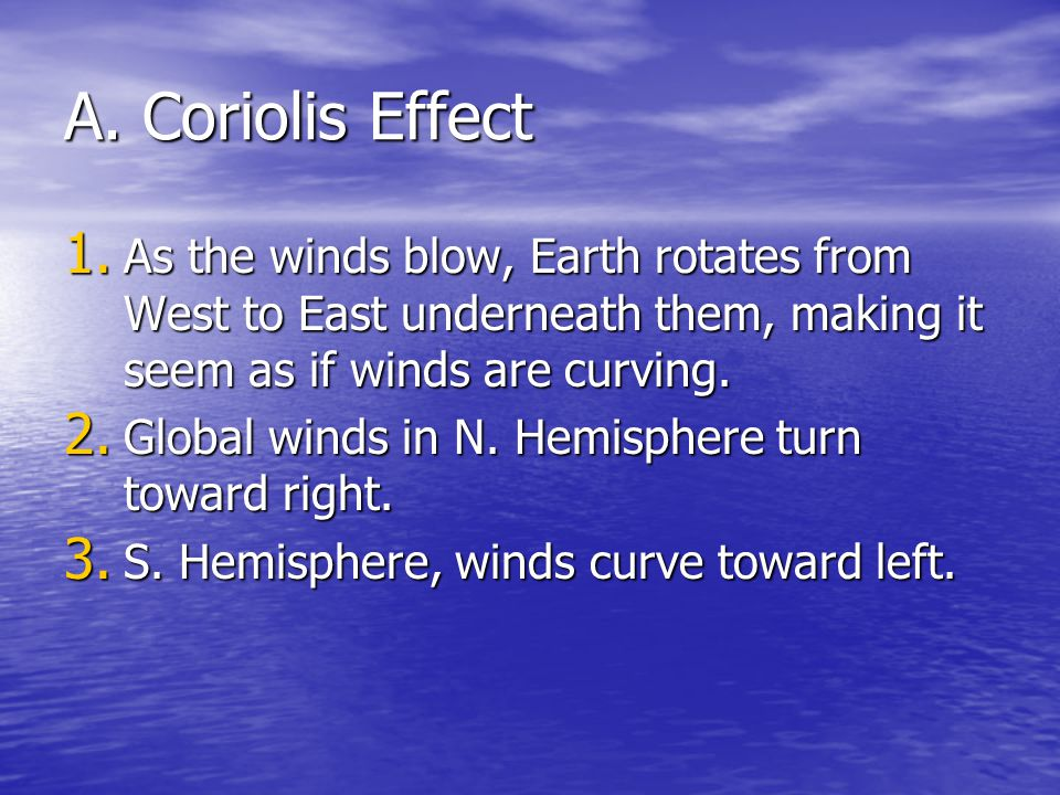 A. Coriolis Effect 1. As the winds blow, Earth rotates from West to East underneath them, making it seem as if winds are curving. 2. Global winds in N