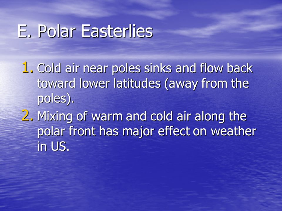 E. Polar Easterlies 1. Cold air near poles sinks and flow back toward lower latitudes (away from the poles). 2. Mixing of warm and cold air along the