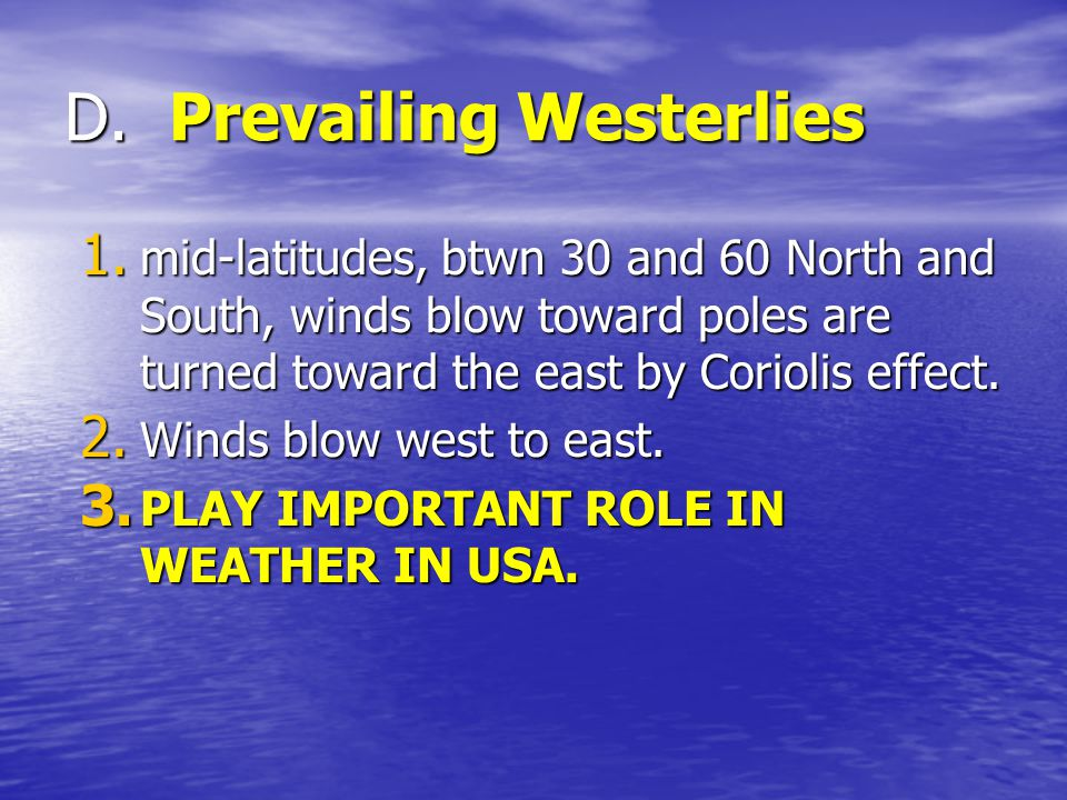 D. Prevailing Westerlies 1. mid-latitudes, btwn 30 and 60 North and South, winds blow toward poles are turned toward the east by Coriolis effect. 2. W