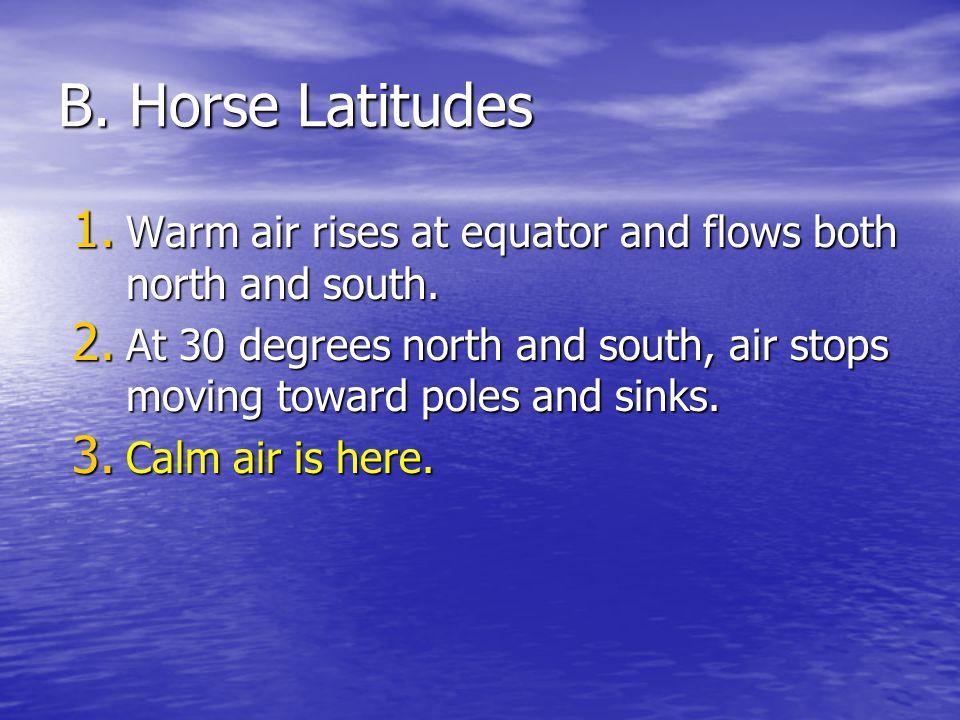 B. Horse Latitudes 1. Warm air rises at equator and flows both north and south. 2. At 30 degrees north and south, air stops moving toward poles and si