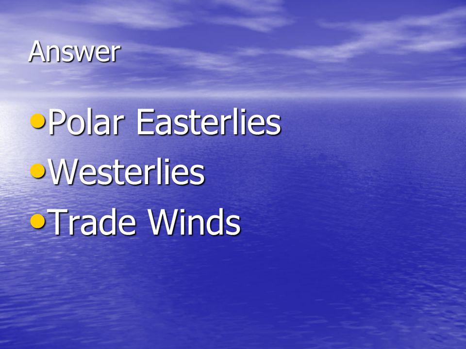 Answer Polar Easterlies Polar Easterlies Westerlies Westerlies Trade Winds Trade Winds