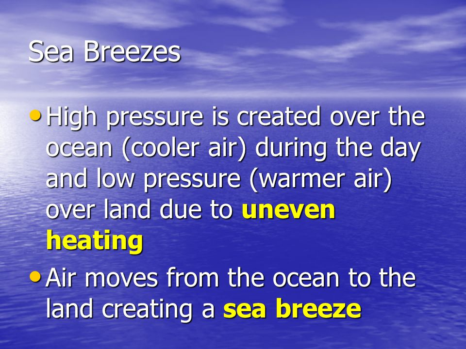 Sea Breezes High pressure is created over the ocean (cooler air) during the day and low pressure (warmer air) over land due to uneven heating High pre