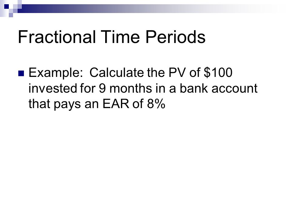 Fractional Time Periods Example: Calculate the PV of $100 invested for 9 months in a bank account that pays an EAR of 8%