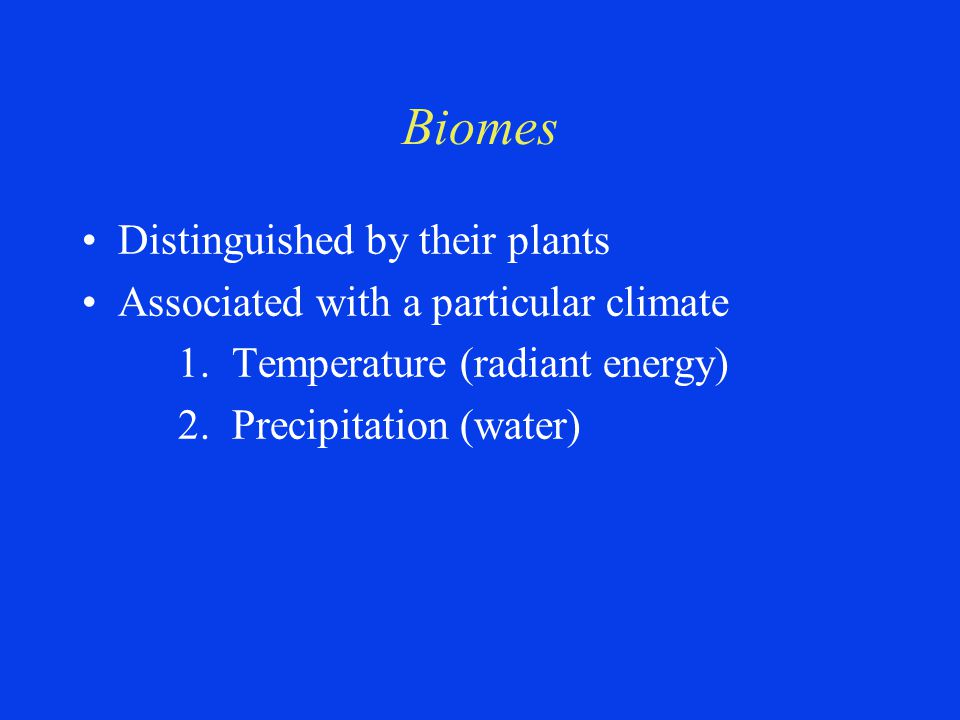 Biomes Distinguished by their plants Associated with a particular climate 1. Temperature (radiant energy) 2. Precipitation (water)