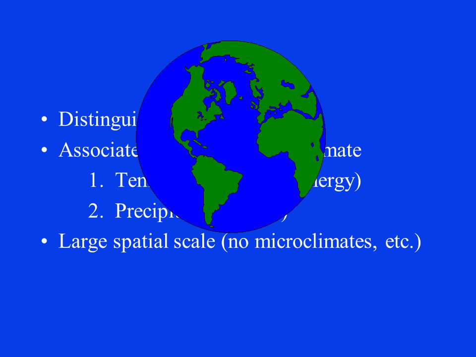 Biomes Distinguished by their plants Associated with a particular climate 1. Temperature (radiant energy) 2. Precipitation (water) Large spatial scale
