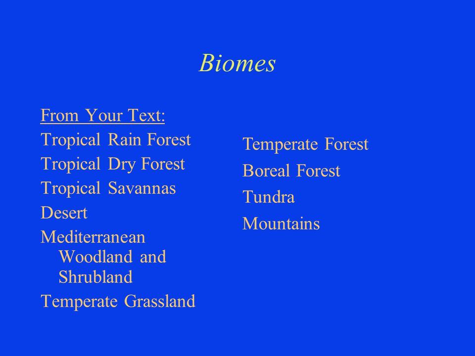 Biomes From Your Text: Tropical Rain Forest Tropical Dry Forest Tropical Savannas Desert Mediterranean Woodland and Shrubland Temperate Grassland Temperate Forest Boreal Forest Tundra Mountains