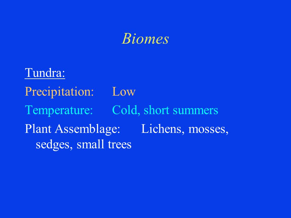 Biomes Tundra: Precipitation:Low Temperature:Cold, short summers Plant Assemblage:Lichens, mosses, sedges, small trees