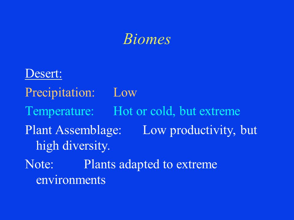 Biomes Desert: Precipitation:Low Temperature:Hot or cold, but extreme Plant Assemblage:Low productivity, but high diversity.
