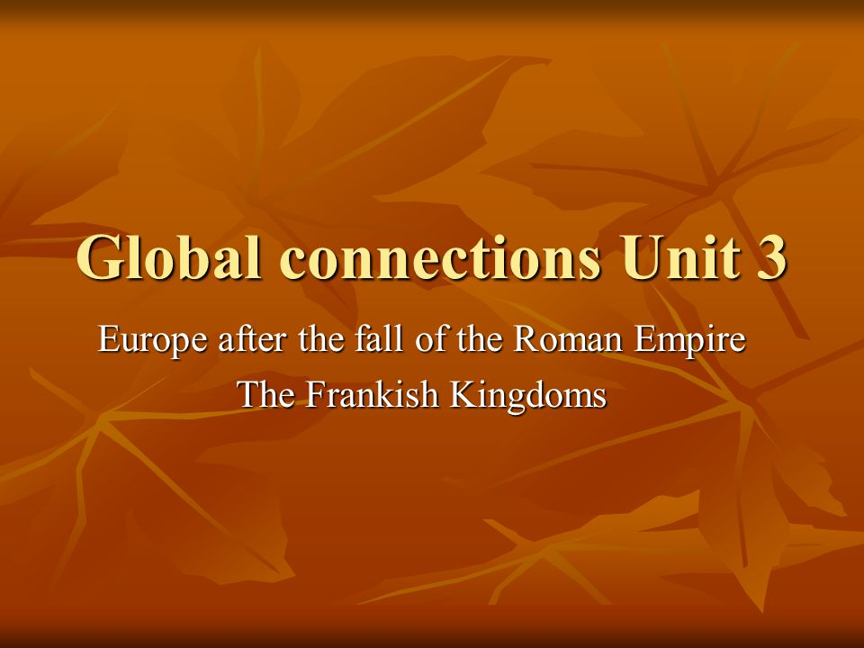 Global connections Unit 3 Europe after the fall of the Roman Empire The Frankish Kingdoms