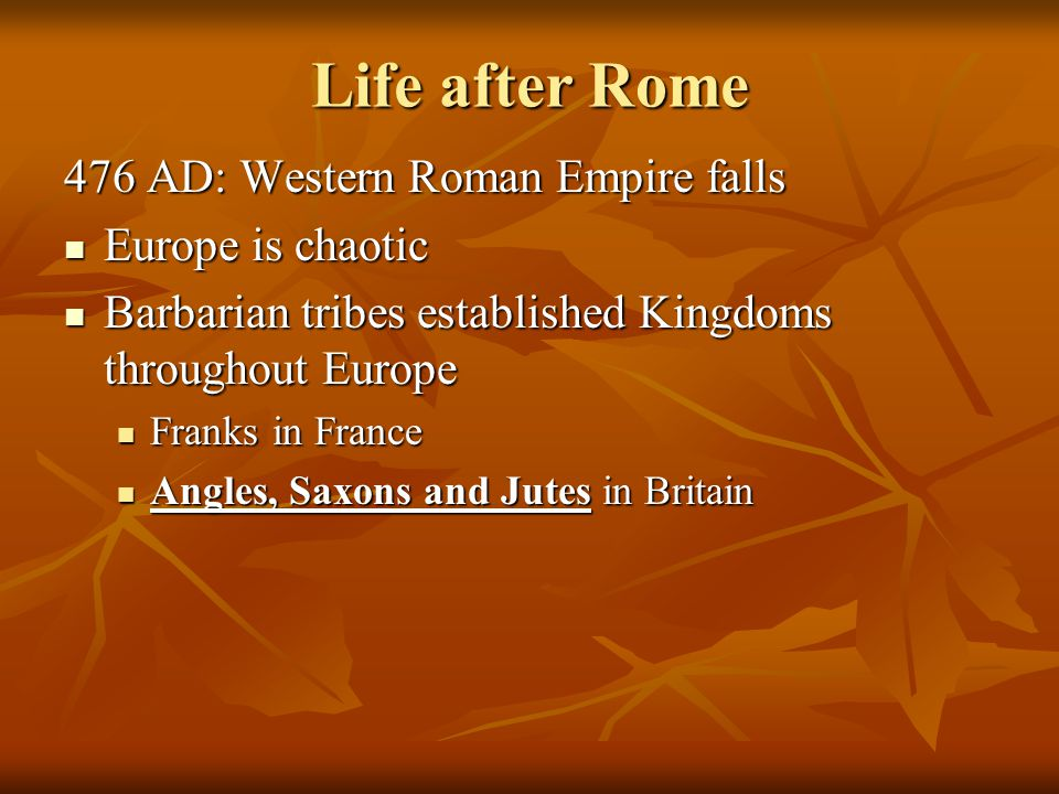 Life after Rome 476 AD: Western Roman Empire falls Europe is chaotic Europe is chaotic Barbarian tribes established Kingdoms throughout Europe Barbarian tribes established Kingdoms throughout Europe Franks in France Franks in France Angles, Saxons and Jutes in Britain Angles, Saxons and Jutes in Britain