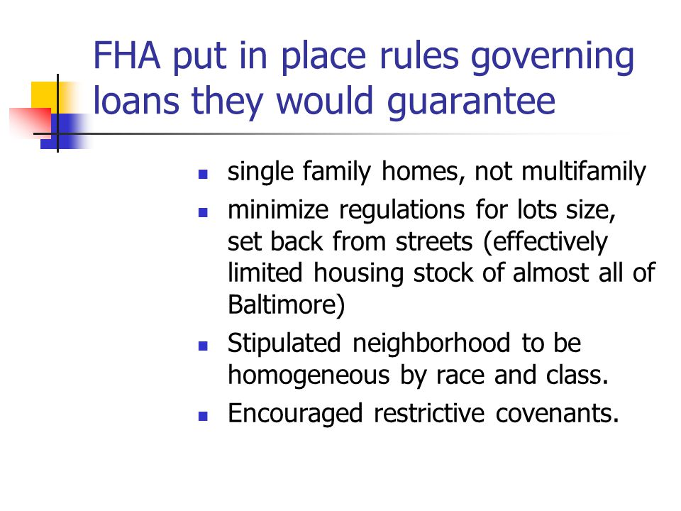 FHA put in place rules governing loans they would guarantee single family homes, not multifamily minimize regulations for lots size, set back from streets (effectively limited housing stock of almost all of Baltimore) Stipulated neighborhood to be homogeneous by race and class.