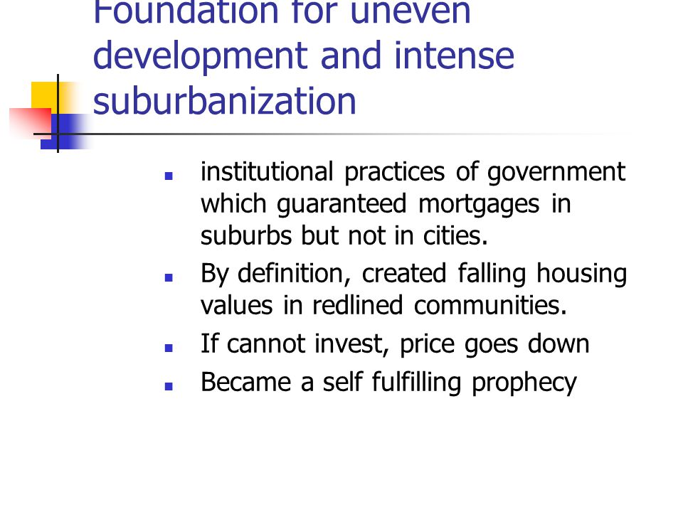 Foundation for uneven development and intense suburbanization institutional practices of government which guaranteed mortgages in suburbs but not in cities.