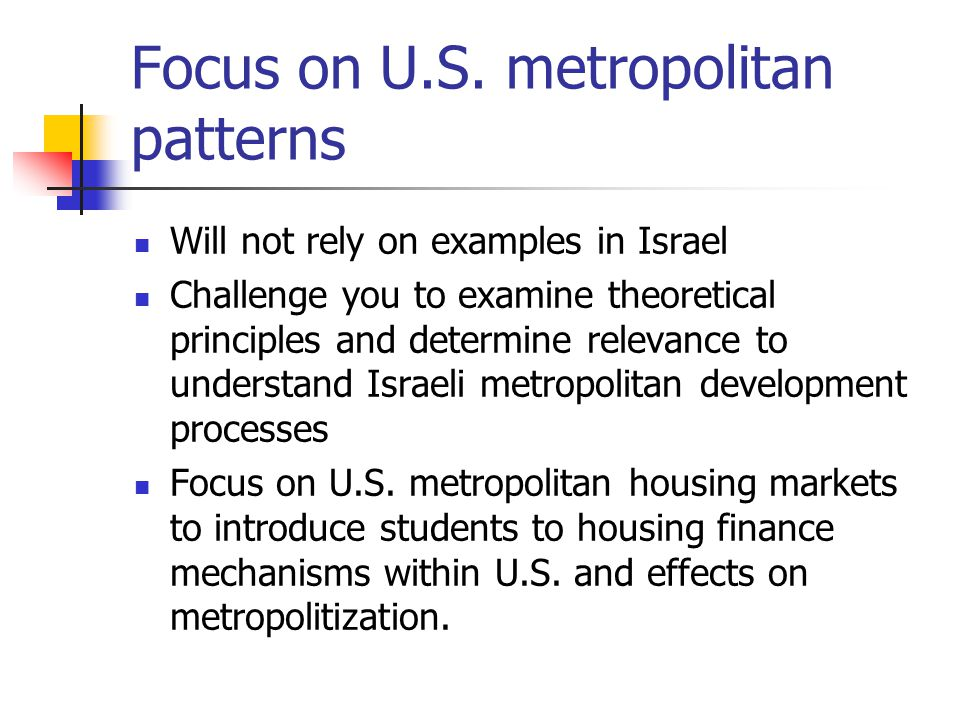 Focus on U.S. metropolitan patterns Will not rely on examples in Israel Challenge you to examine theoretical principles and determine relevance to und