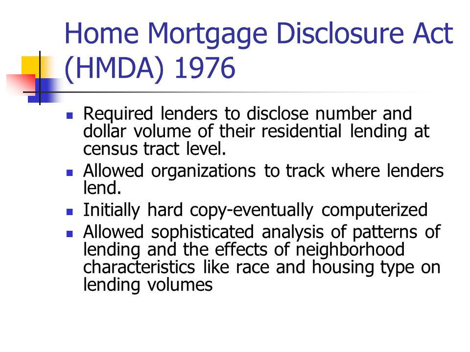 Home Mortgage Disclosure Act (HMDA) 1976 Required lenders to disclose number and dollar volume of their residential lending at census tract level.